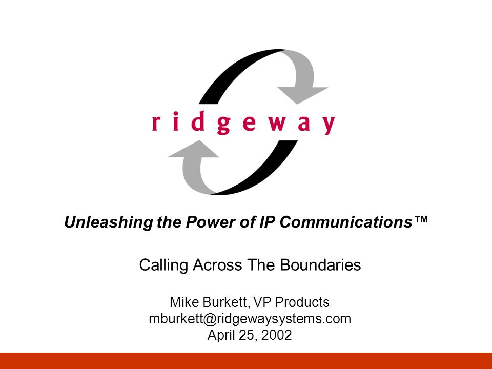 Unleashing the Power of IP Communications Calling Across The Boundaries Mike Burkett, VP Products mburkett@ridgewaysystems.com April 25, 2002