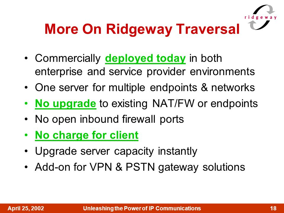 18April 25, 2002Unleashing the Power of IP Communications More On Ridgeway Traversal Commercially deployed today in both enterprise and service provid