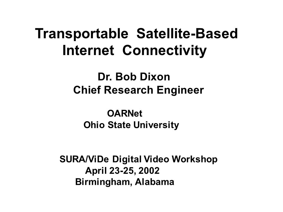 Transportable Satellite-Based Internet Connectivity Dr. Bob Dixon Chief Research Engineer OARNet Ohio State University SURA/ViDe Digital Video Worksho