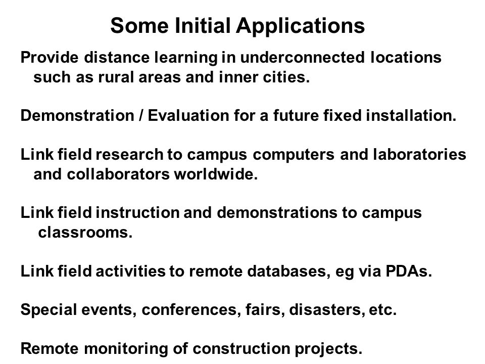 Some Initial Applications Provide distance learning in underconnected locations such as rural areas and inner cities.