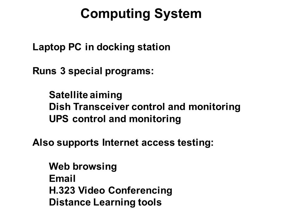 Computing System Laptop PC in docking station Runs 3 special programs: Satellite aiming Dish Transceiver control and monitoring UPS control and monito