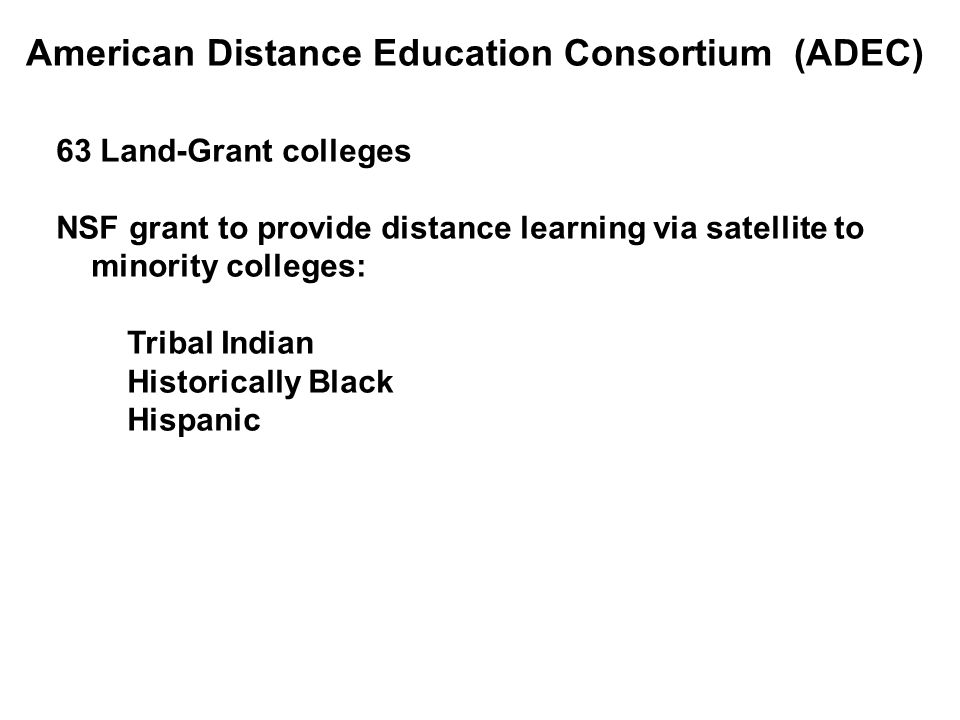 American Distance Education Consortium (ADEC) 63 Land-Grant colleges NSF grant to provide distance learning via satellite to minority colleges: Tribal Indian Historically Black Hispanic