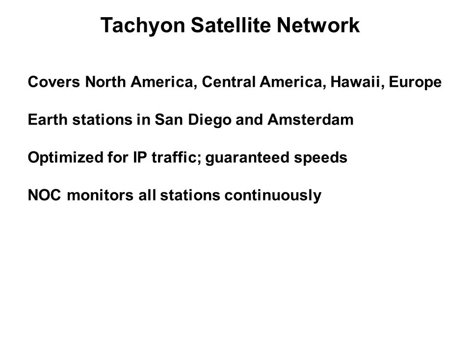 Tachyon Satellite Network Covers North America, Central America, Hawaii, Europe Earth stations in San Diego and Amsterdam Optimized for IP traffic; gu