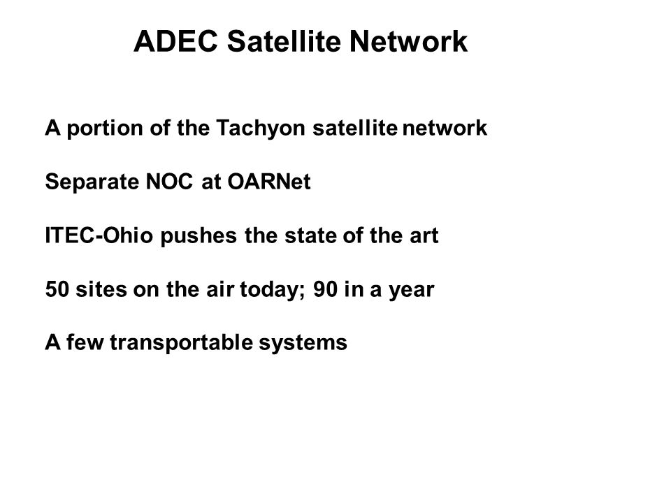 ADEC Satellite Network A portion of the Tachyon satellite network Separate NOC at OARNet ITEC-Ohio pushes the state of the art 50 sites on the air today; 90 in a year A few transportable systems