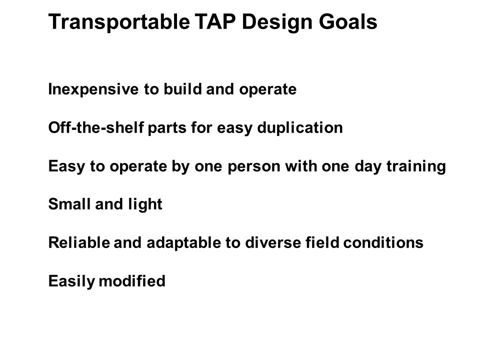Transportable TAP Design Goals Inexpensive to build and operate Off-the-shelf parts for easy duplication Easy to operate by one person with one day training Small and light Reliable and adaptable to diverse field conditions Easily modified