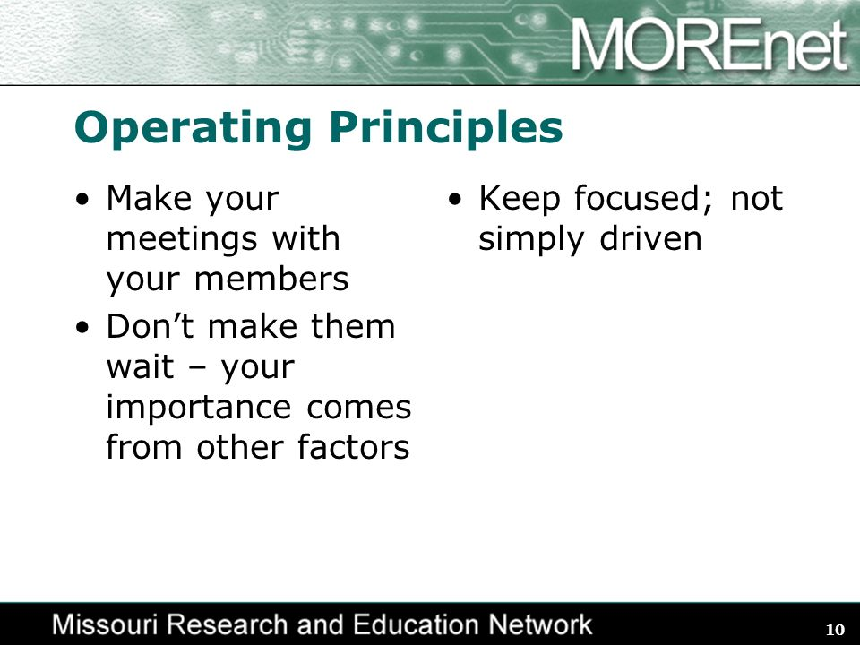 10 Operating Principles Make your meetings with your members Dont make them wait – your importance comes from other factors Keep focused; not simply driven