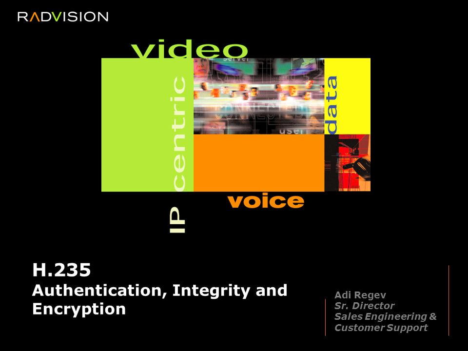 H.235 Authentication, Integrity and Encryption Adi Regev Sr.