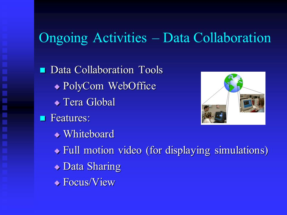 Ongoing Activities – Data Collaboration Data Collaboration Tools Data Collaboration Tools PolyCom WebOffice PolyCom WebOffice Tera Global Tera Global Features: Features: Whiteboard Whiteboard Full motion video (for displaying simulations) Full motion video (for displaying simulations) Data Sharing Data Sharing Focus/View Focus/View