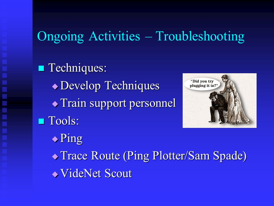 Ongoing Activities – Troubleshooting Techniques: Techniques: Develop Techniques Develop Techniques Train support personnel Train support personnel Tools: Tools: Ping Ping Trace Route (Ping Plotter/Sam Spade) Trace Route (Ping Plotter/Sam Spade) VideNet Scout VideNet Scout