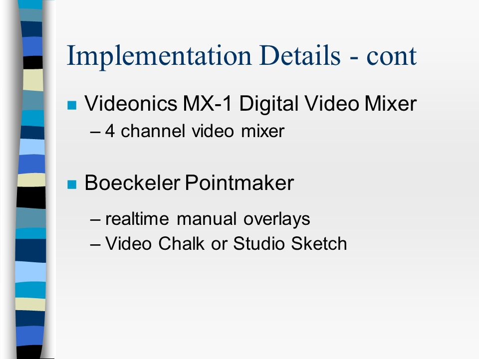 Implementation Details - cont n Videonics MX-1 Digital Video Mixer –4 channel video mixer n Boeckeler Pointmaker –realtime manual overlays –Video Chalk or Studio Sketch