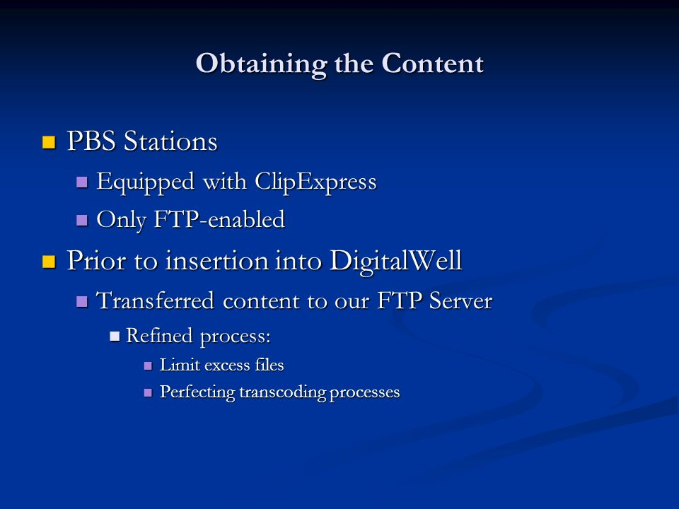 Obtaining the Content PBS Stations PBS Stations Equipped with ClipExpress Equipped with ClipExpress Only FTP-enabled Only FTP-enabled Prior to insertion into DigitalWell Prior to insertion into DigitalWell Transferred content to our FTP Server Transferred content to our FTP Server Refined process: Refined process: Limit excess files Limit excess files Perfecting transcoding processes Perfecting transcoding processes