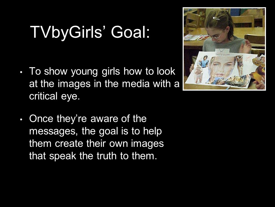 TVbyGirls Goal: To show young girls how to look at the images in the media with a critical eye. Once theyre aware of the messages, the goal is to help