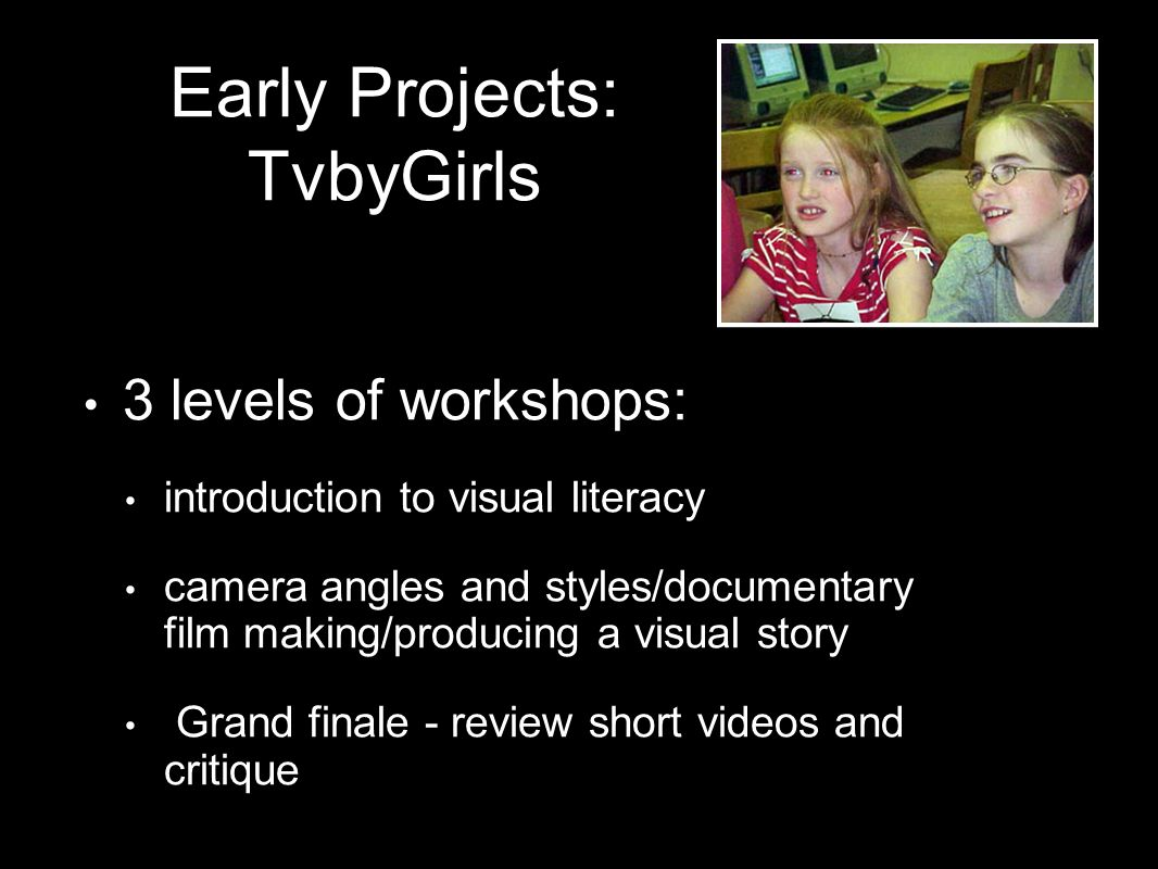 3 levels of workshops: introduction to visual literacy camera angles and styles/documentary film making/producing a visual story Grand finale - review short videos and critique Early Projects: TvbyGirls