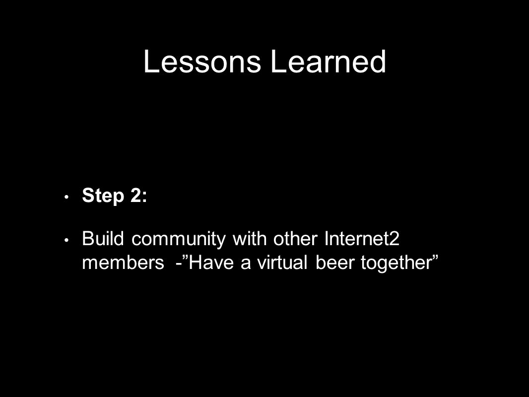 Step 2: Build community with other Internet2 members -Have a virtual beer together Lessons Learned