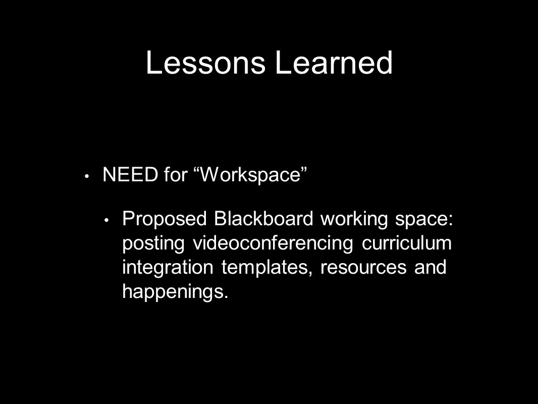 NEED for Workspace Proposed Blackboard working space: posting videoconferencing curriculum integration templates, resources and happenings.