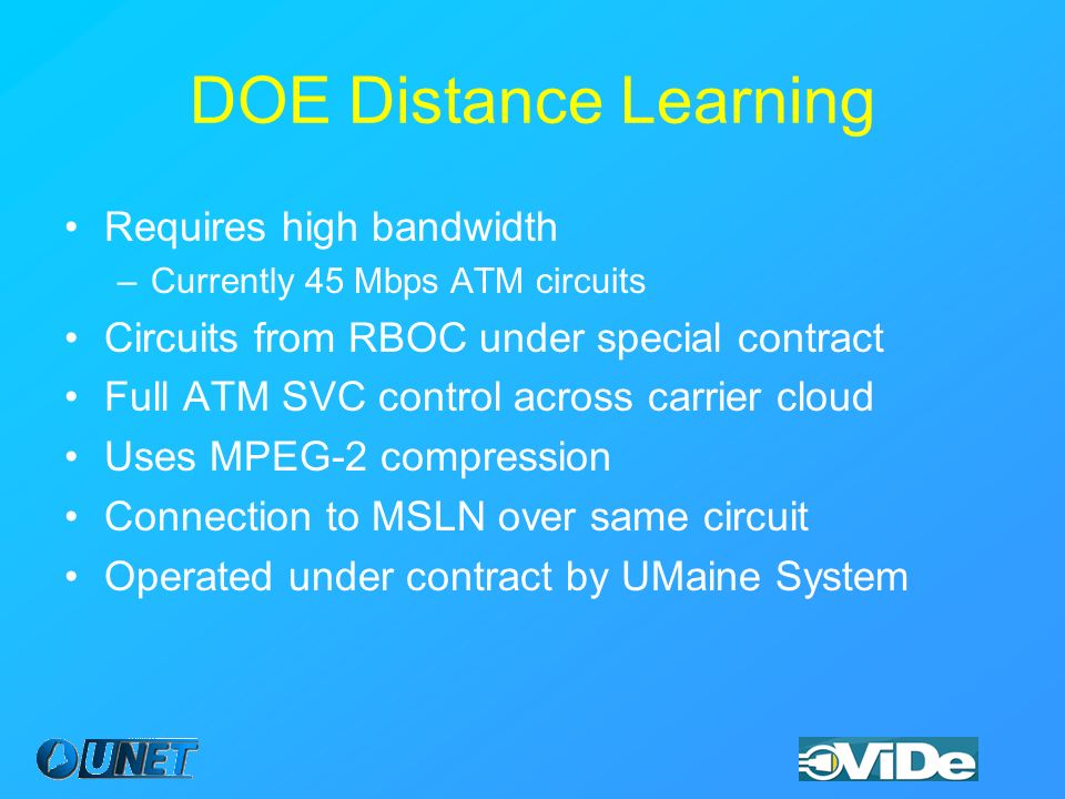 DOE Distance Learning Requires high bandwidth –Currently 45 Mbps ATM circuits Circuits from RBOC under special contract Full ATM SVC control across carrier cloud Uses MPEG-2 compression Connection to MSLN over same circuit Operated under contract by UMaine System