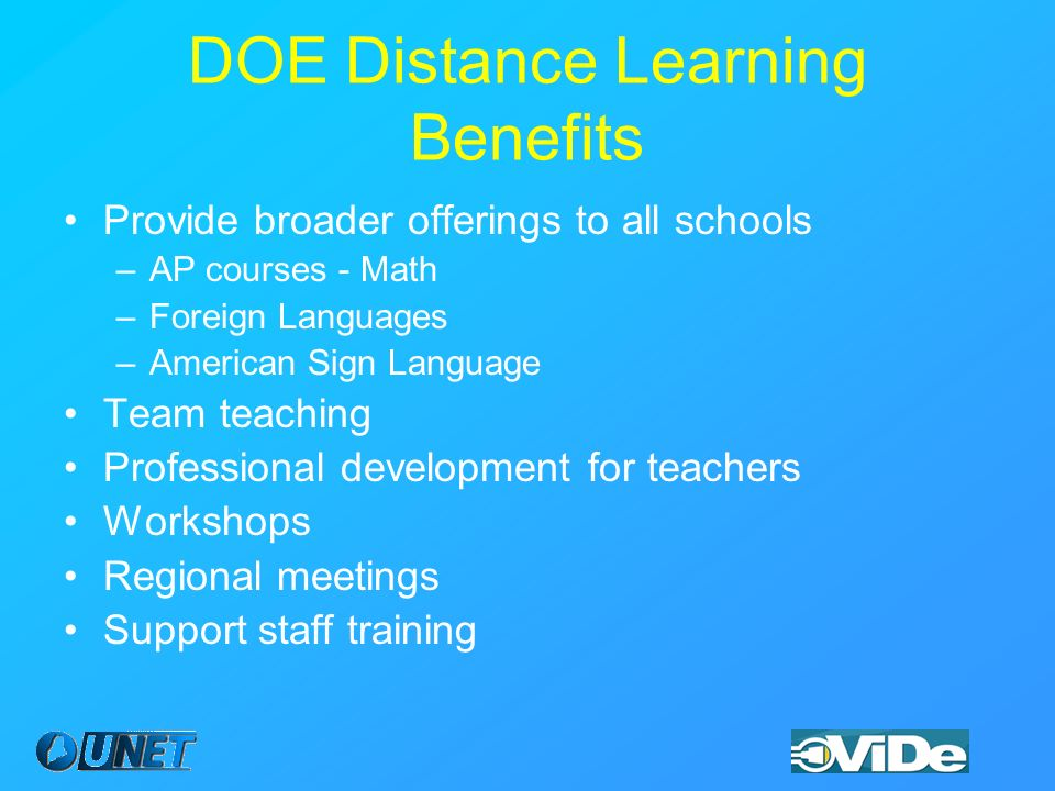 DOE Distance Learning Benefits Provide broader offerings to all schools –AP courses - Math –Foreign Languages –American Sign Language Team teaching Professional development for teachers Workshops Regional meetings Support staff training
