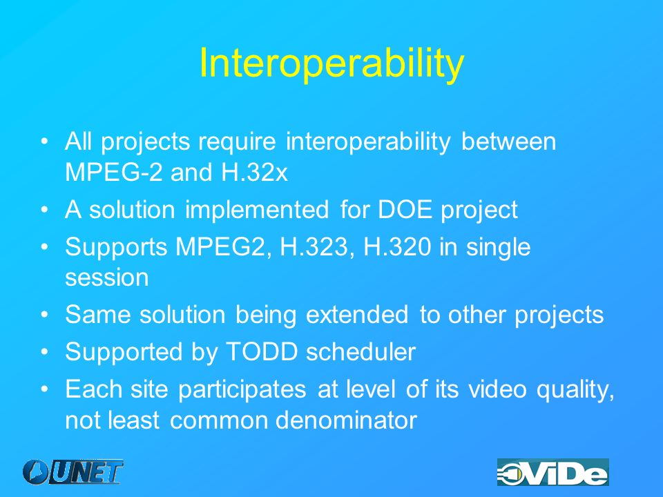 Interoperability All projects require interoperability between MPEG-2 and H.32x A solution implemented for DOE project Supports MPEG2, H.323, H.320 in single session Same solution being extended to other projects Supported by TODD scheduler Each site participates at level of its video quality, not least common denominator