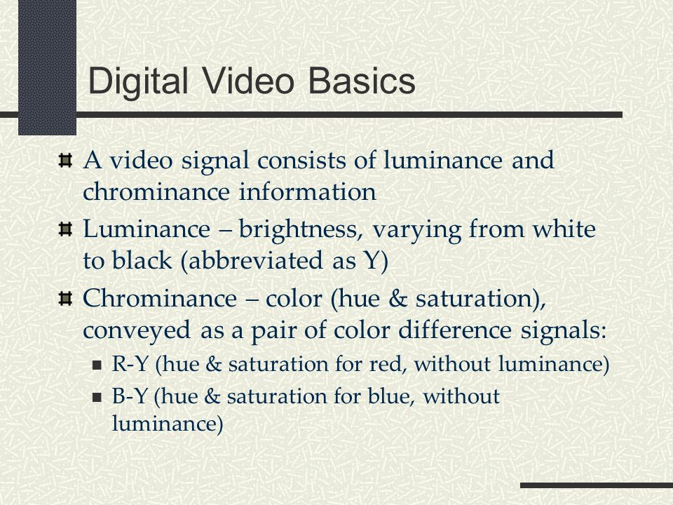 Digital Video Basics A video signal consists of luminance and chrominance information Luminance – brightness, varying from white to black (abbreviated as Y) Chrominance – color (hue & saturation), conveyed as a pair of color difference signals: R-Y (hue & saturation for red, without luminance) B-Y (hue & saturation for blue, without luminance)