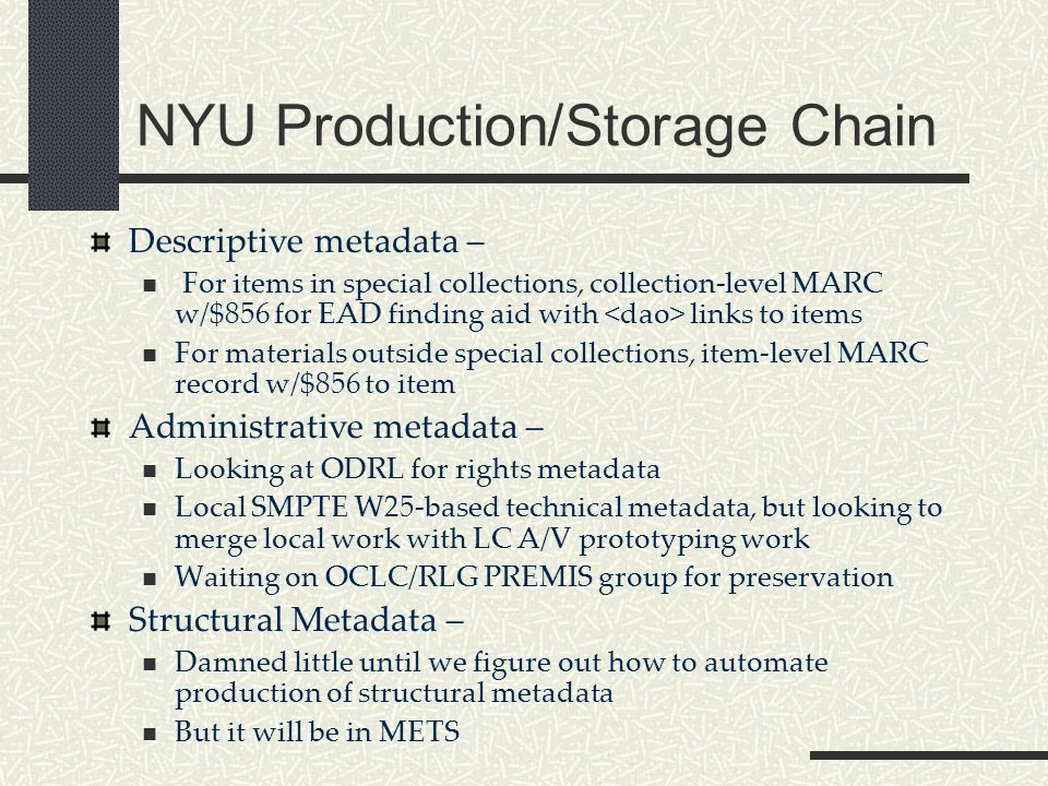 NYU Production/Storage Chain Descriptive metadata – For items in special collections, collection-level MARC w/$856 for EAD finding aid with links to items For materials outside special collections, item-level MARC record w/$856 to item Administrative metadata – Looking at ODRL for rights metadata Local SMPTE W25-based technical metadata, but looking to merge local work with LC A/V prototyping work Waiting on OCLC/RLG PREMIS group for preservation Structural Metadata – Damned little until we figure out how to automate production of structural metadata But it will be in METS