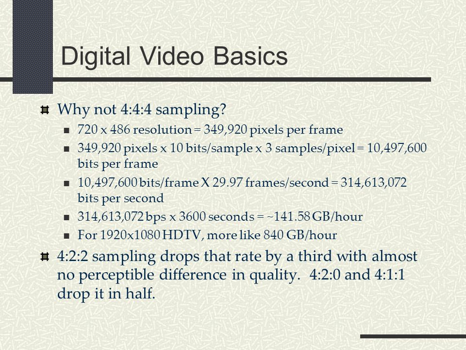 Digital Video Basics Why not 4:4:4 sampling.