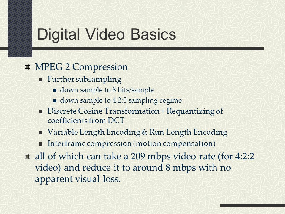 Digital Video Basics MPEG 2 Compression Further subsampling down sample to 8 bits/sample down sample to 4:2:0 sampling regime Discrete Cosine Transformation + Requantizing of coefficients from DCT Variable Length Encoding & Run Length Encoding Interframe compression (motion compensation) all of which can take a 209 mbps video rate (for 4:2:2 video) and reduce it to around 8 mbps with no apparent visual loss.