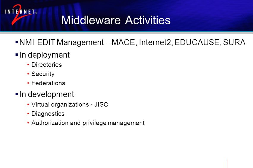 Middleware Activities NMI-EDIT Management – MACE, Internet2, EDUCAUSE, SURA In deployment Directories Security Federations In development Virtual orga