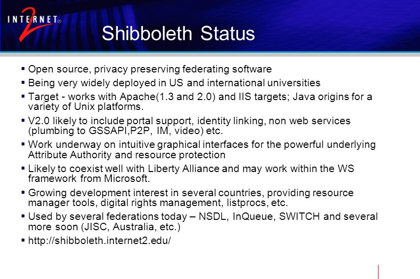Shibboleth Status Open source, privacy preserving federating software Being very widely deployed in US and international universities Target - works w