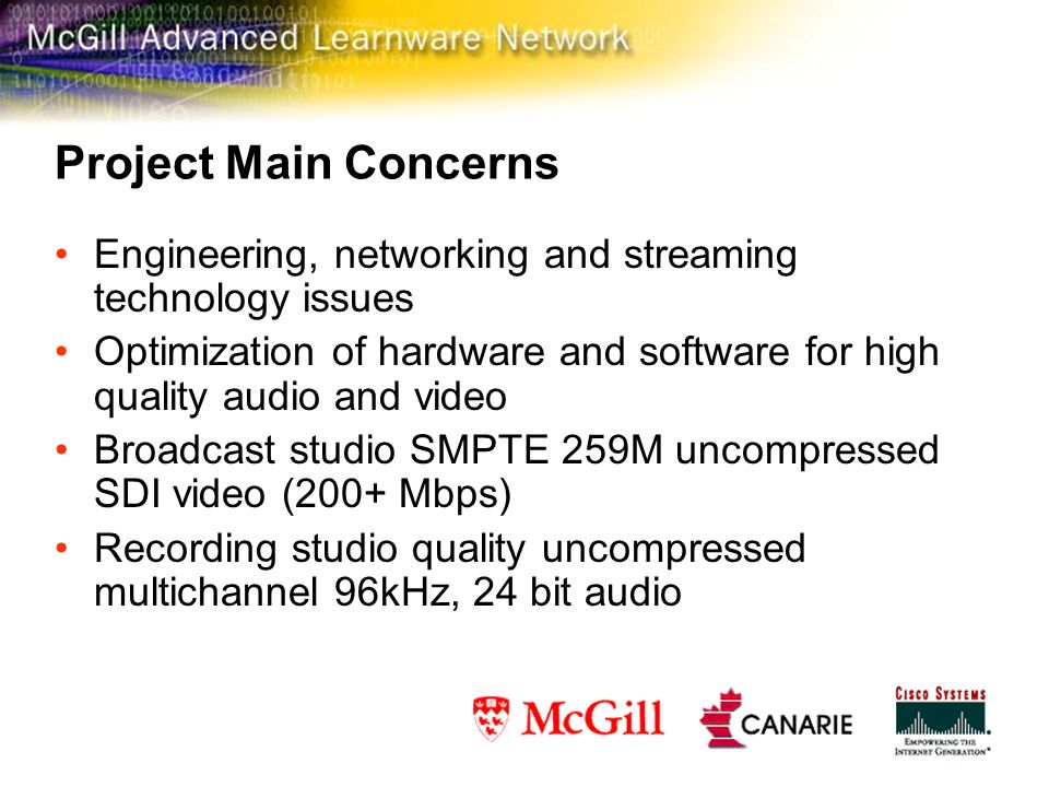 Project Main Concerns Engineering, networking and streaming technology issues Optimization of hardware and software for high quality audio and video Broadcast studio SMPTE 259M uncompressed SDI video (200+ Mbps) Recording studio quality uncompressed multichannel 96kHz, 24 bit audio