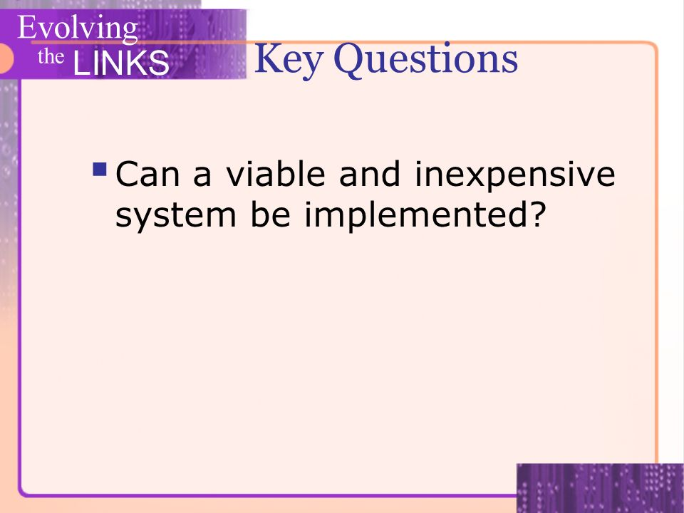 Evolving the LINKS Key Questions Can a viable and inexpensive system be implemented