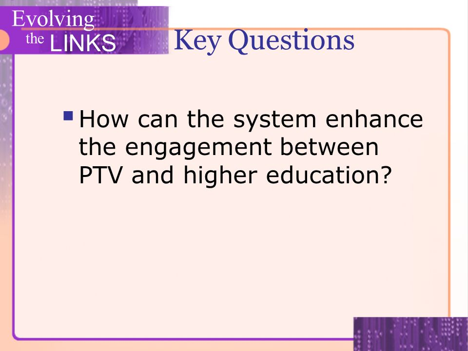 Evolving the LINKS Key Questions How can the system enhance the engagement between PTV and higher education?