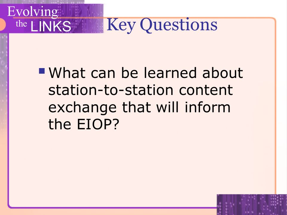Evolving the LINKS Key Questions What can be learned about station-to-station content exchange that will inform the EIOP