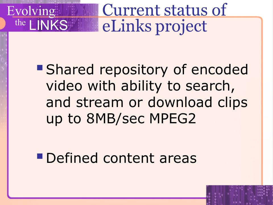 Evolving the LINKS Current status of eLinks project Shared repository of encoded video with ability to search, and stream or download clips up to 8MB/