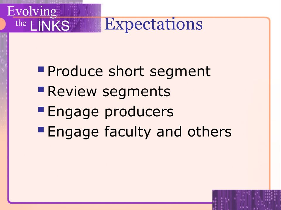 Evolving the LINKS Produce short segment Review segments Engage producers Engage faculty and others Expectations
