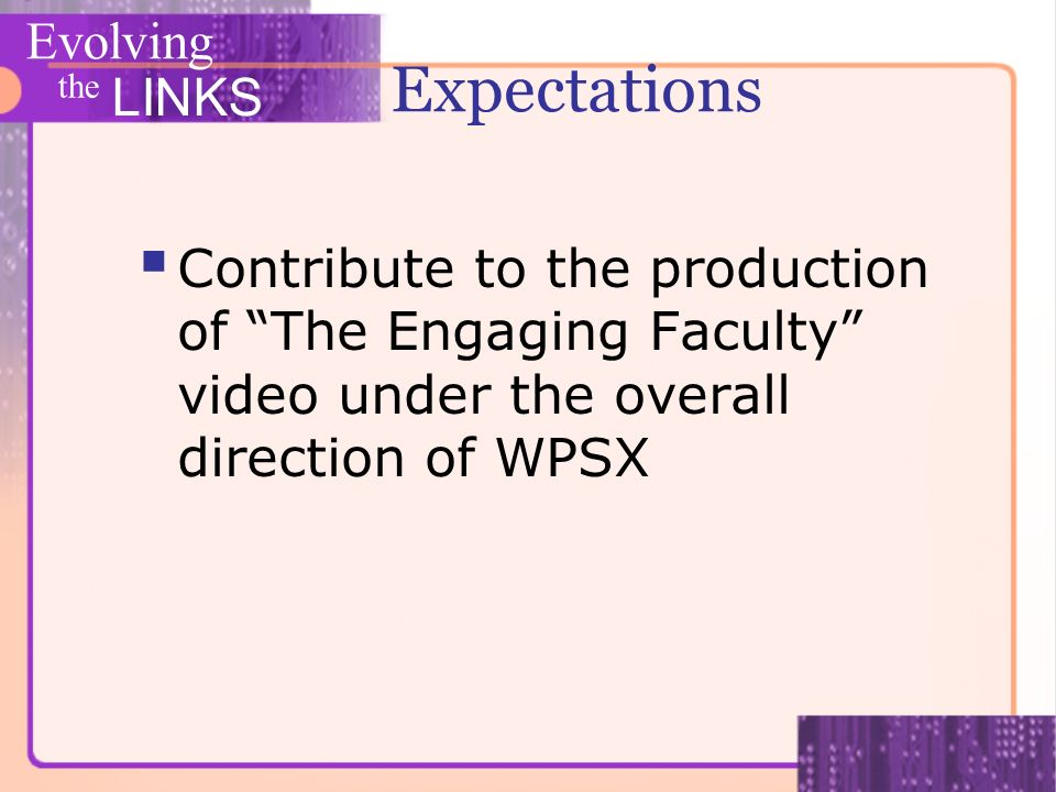Evolving the LINKS Expectations Contribute to the production of The Engaging Faculty video under the overall direction of WPSX