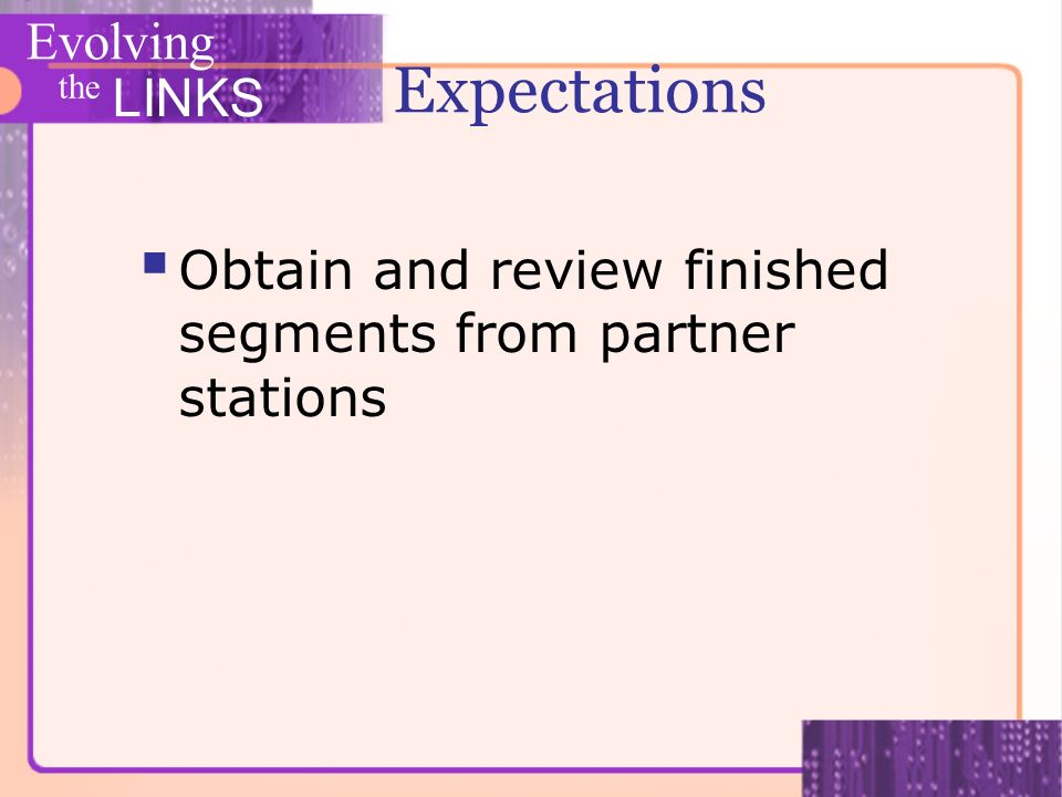 Evolving the LINKS Expectations Obtain and review finished segments from partner stations