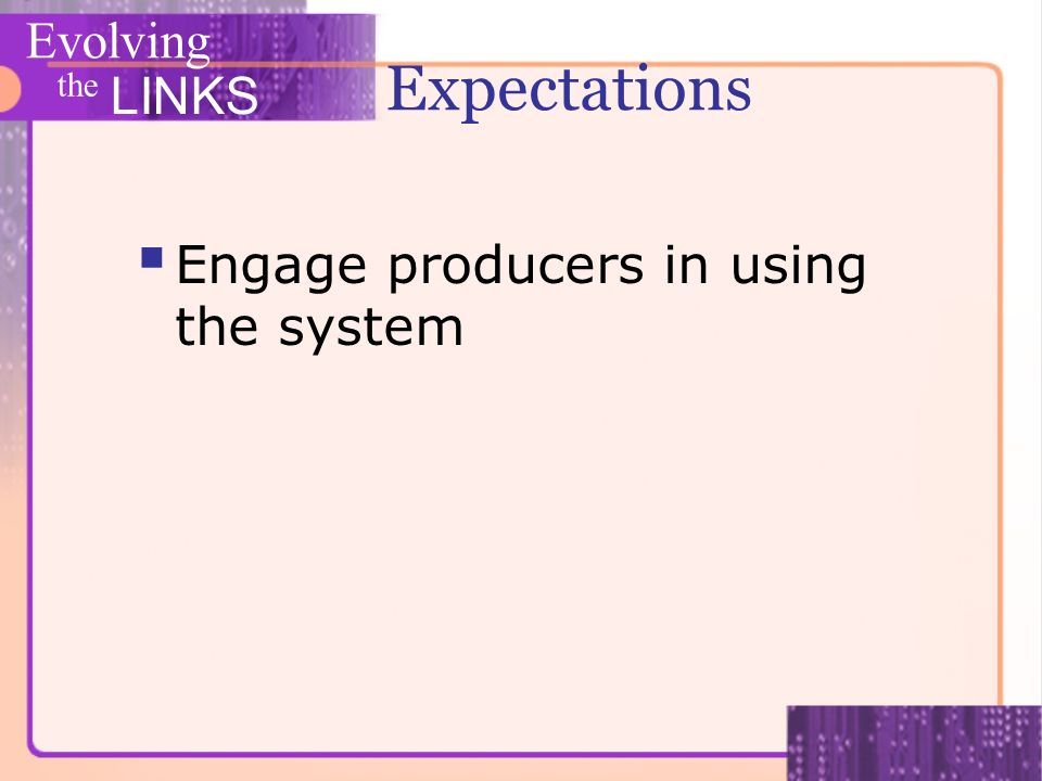Evolving the LINKS Expectations Engage producers in using the system