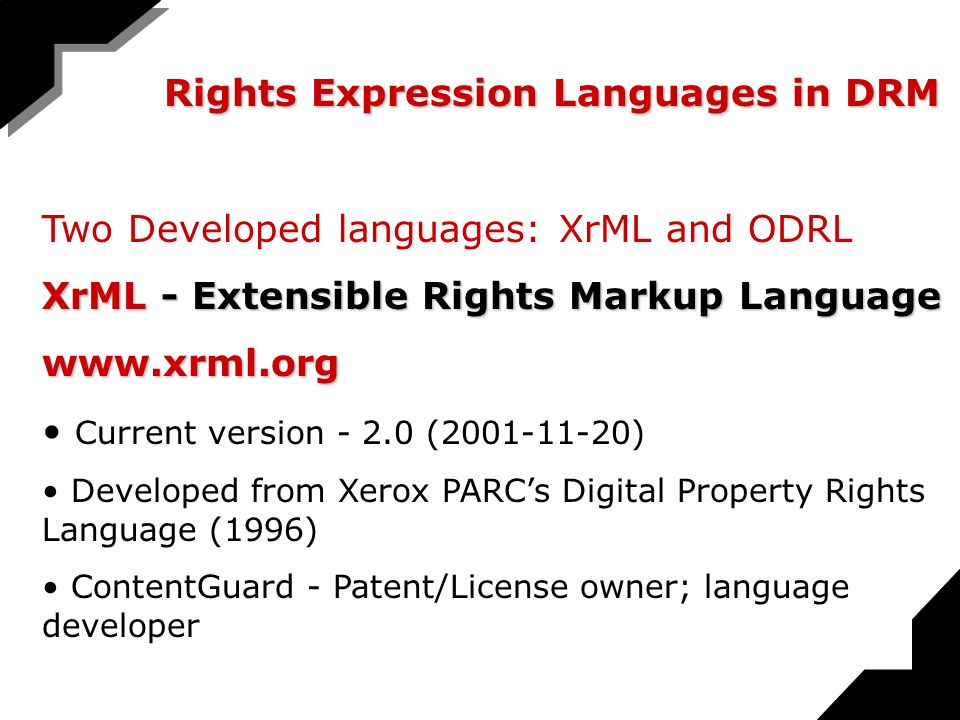 Rights Expression Languages in DRM Two Developed languages: XrML and ODRL XrML - Extensible Rights Markup Language www.xrml.org Current version - 2.0 (2001-11-20) Developed from Xerox PARCs Digital Property Rights Language (1996) ContentGuard - Patent/License owner; language developer