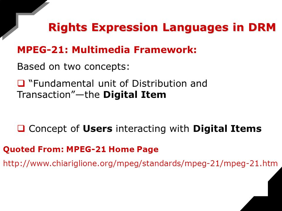 Rights Expression Languages in DRM MPEG-21: Multimedia Framework: Based on two concepts: Fundamental unit of Distribution and Transactionthe Digital Item Concept of Users interacting with Digital Items Quoted From: MPEG-21 Home Page http://www.chiariglione.org/mpeg/standards/mpeg-21/mpeg-21.htm