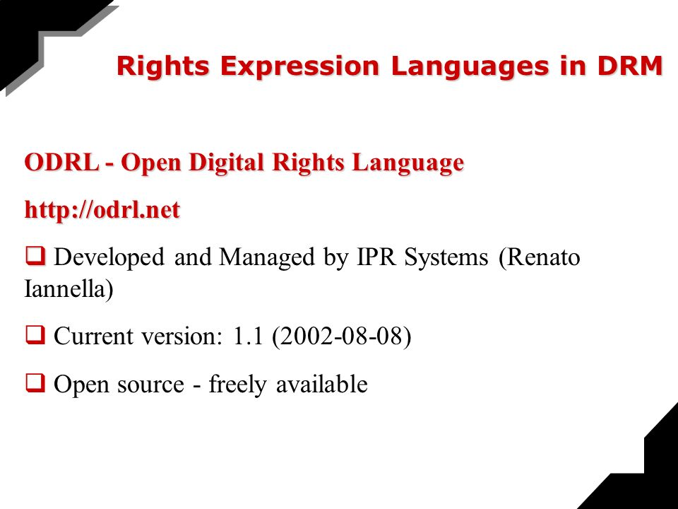 Rights Expression Languages in DRM ODRL - Open Digital Rights Language http://odrl.net Developed and Managed by IPR Systems (Renato Iannella) Current version: 1.1 (2002-08-08) Open source - freely available