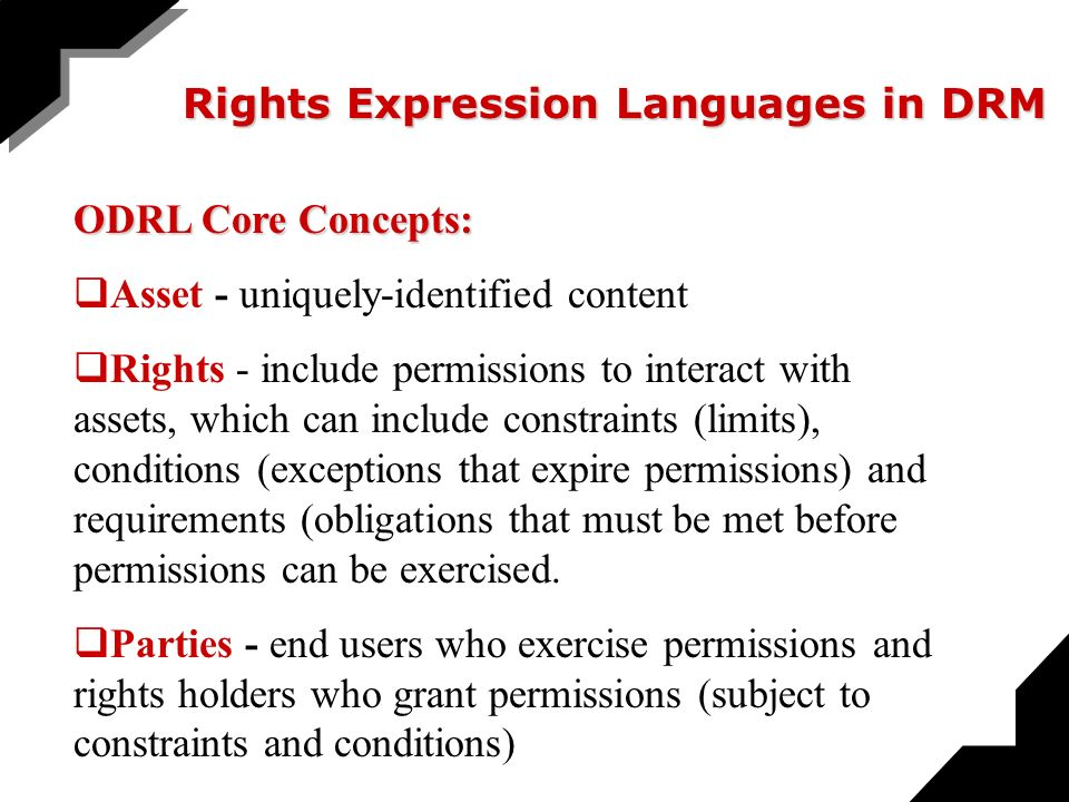 Rights Expression Languages in DRM ODRL Core Concepts: Asset - uniquely-identified content Rights - include permissions to interact with assets, which can include constraints (limits), conditions (exceptions that expire permissions) and requirements (obligations that must be met before permissions can be exercised.