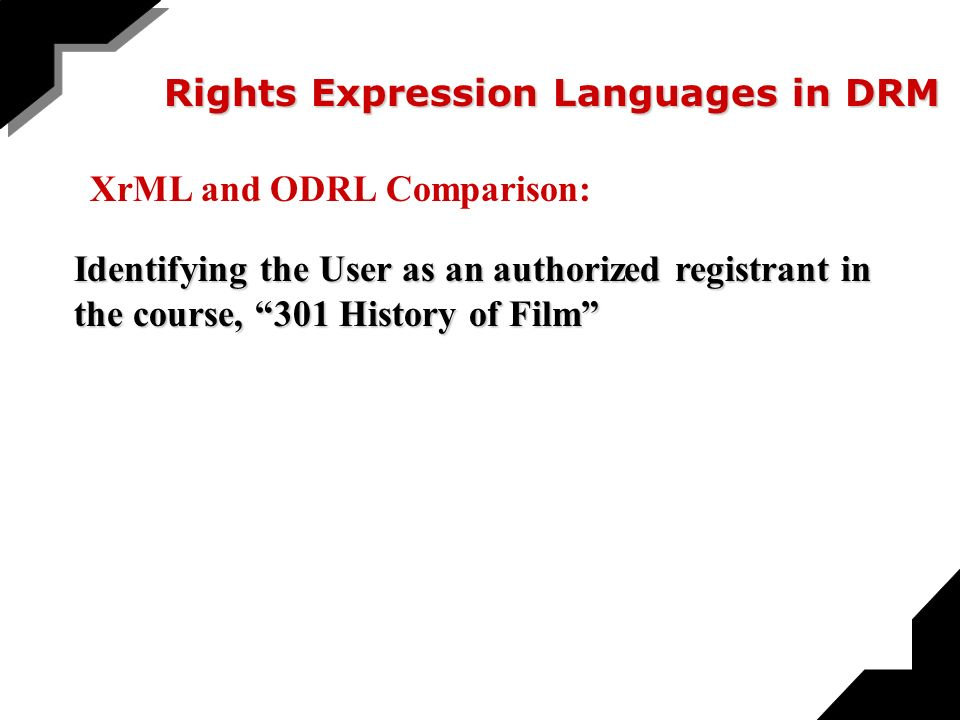 Rights Expression Languages in DRM Identifying the User as an authorized registrant in the course, 301 History of Film XrML and ODRL Comparison: