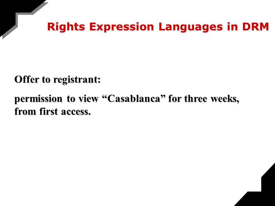 Rights Expression Languages in DRM Offer to registrant: permission to view Casablanca for three weeks, from first access.