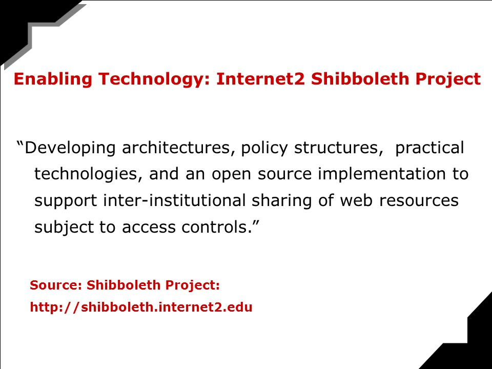 Developing architectures, policy structures, practical technologies, and an open source implementation to support inter-institutional sharing of web resources subject to access controls.