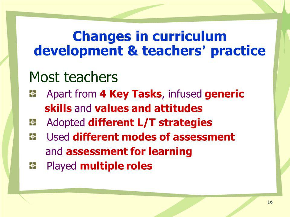 15 Changes at school level For majority of schools A broad and balanced curriculum + 5 essential learning experiences Smooth transition across different Key Stages Strategic planning Coordinated effort Collaborative culture Concerted effort