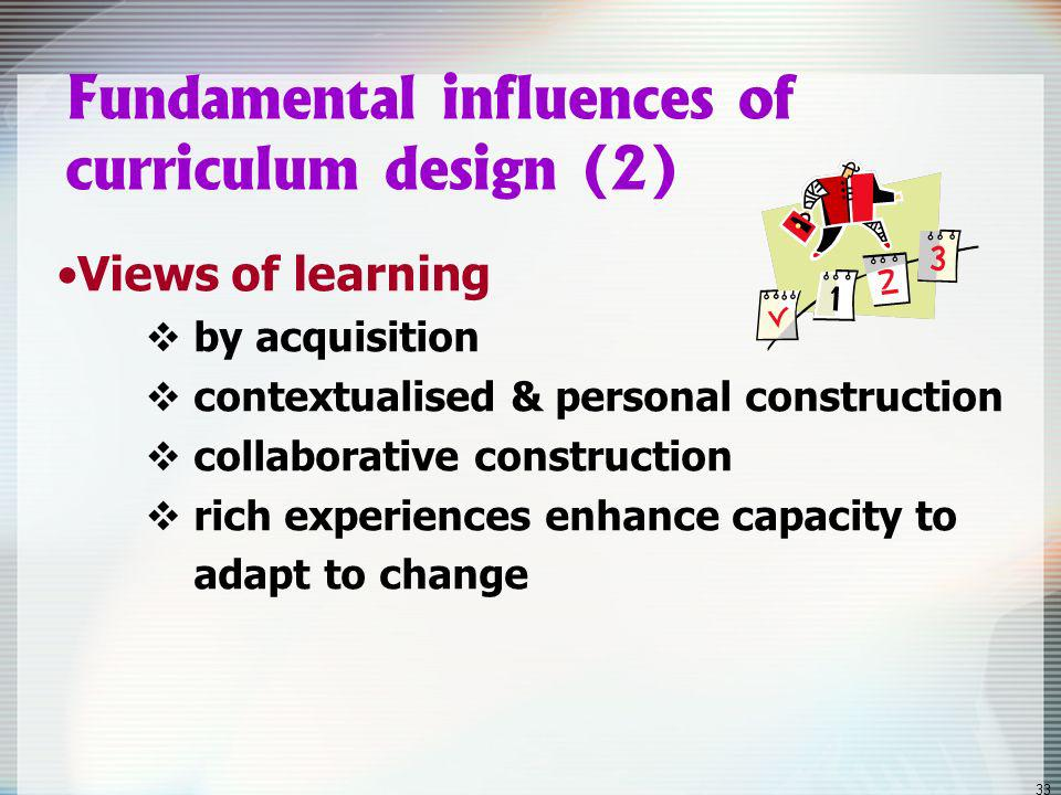 32 Fundamental influences of curriculum design (1) Views of knowledge disciplinary interdisciplinary dynamic personal construction
