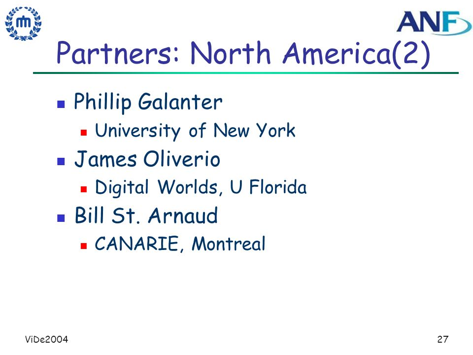 ViDe200427 Partners: North America(2) Phillip Galanter University of New York James Oliverio Digital Worlds, U Florida Bill St. Arnaud CANARIE, Montre
