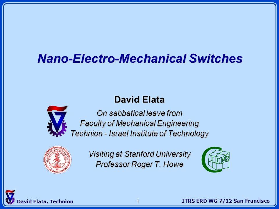 ITRS ERD WG 7/12 San Francisco David Elata, Technion 1 @ Nano-Electro-Mechanical Switches David Elata On sabbatical leave from Faculty of Mechanical E