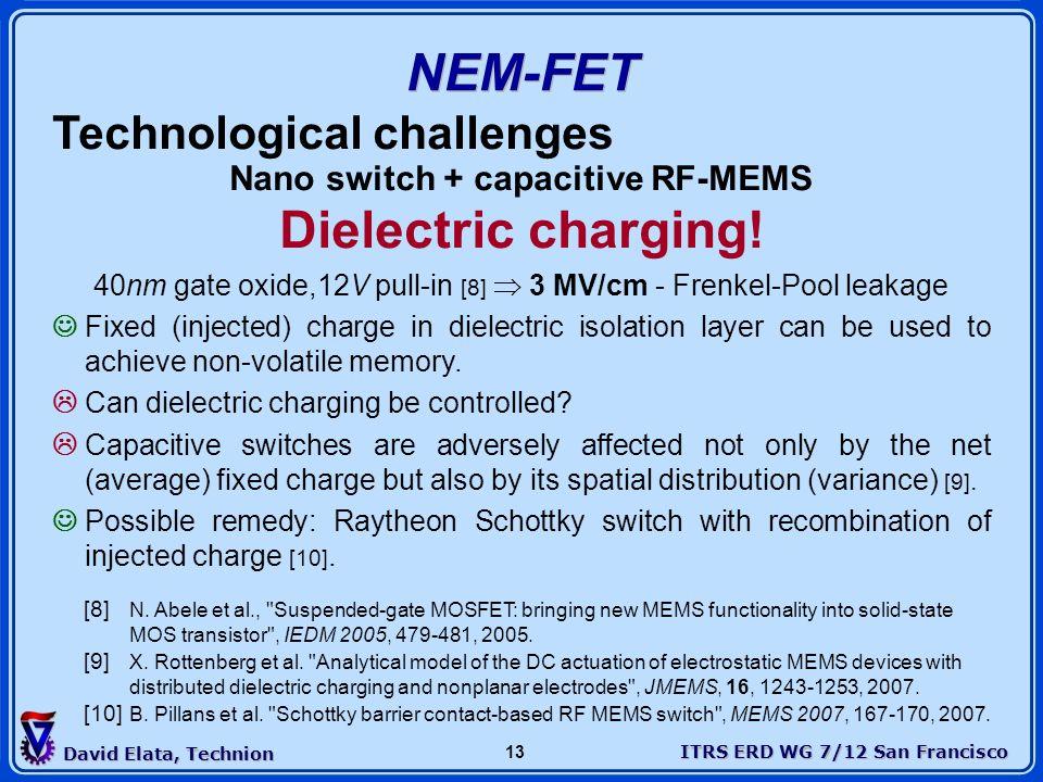 ITRS ERD WG 7/12 San Francisco David Elata, Technion 13 NEM-FET Technological challenges Nano switch + capacitive RF-MEMS Dielectric charging! 40nm ga