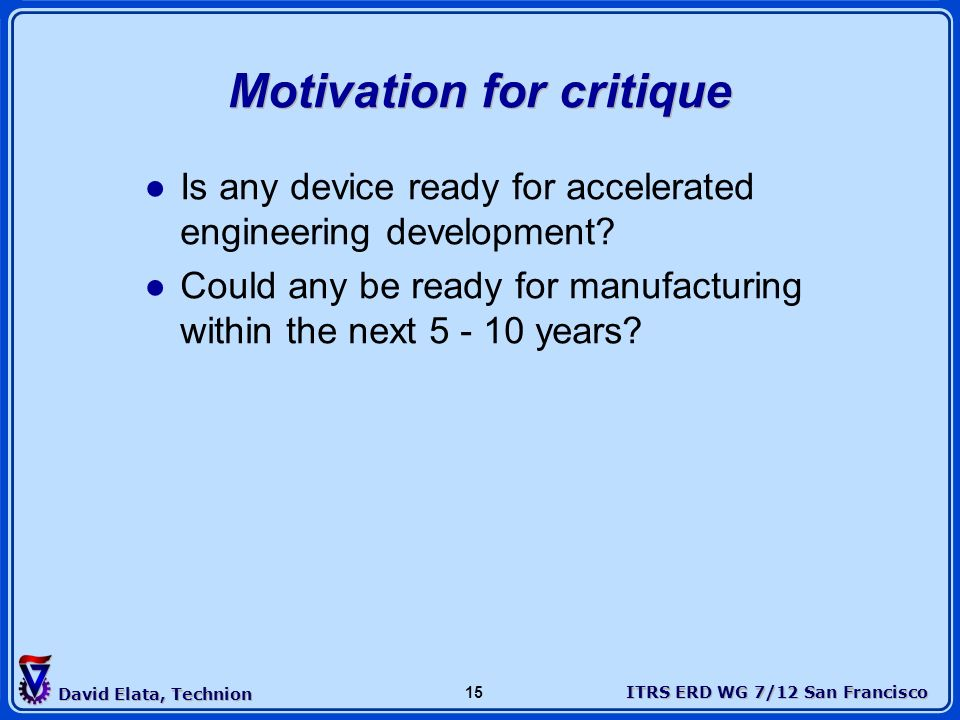 ITRS ERD WG 7/12 San Francisco David Elata, Technion 15 Is any device ready for accelerated engineering development? Could any be ready for manufactur